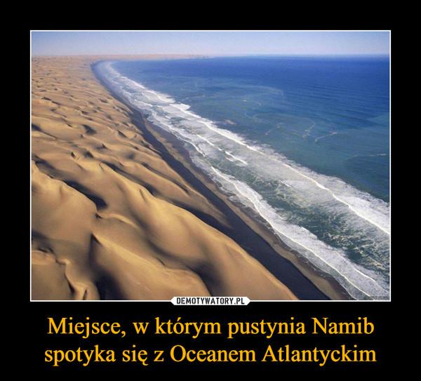 Miejsce, w którym pustynia Namib spotyka się z Oceanem Atlantyckim –