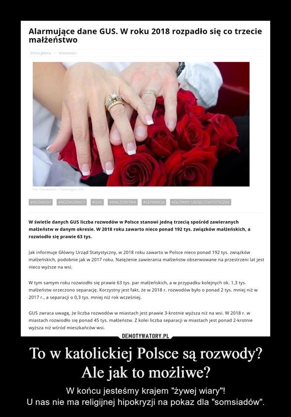 """To w katolickiej Polsce są rozwody?Ale jak to możliwe? – W końcu jesteśmy krajem """"żywej wiary""""!U nas nie ma religijnej hipokryzji na pokaz dla """"somsiadów""""."""