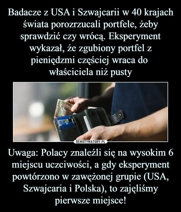 Uwaga: Polacy znaleźli się na wysokim 6 miejscu uczciwości, a gdy eksperyment powtórzono w zawężonej grupie (USA, Szwajcaria i Polska), to zajęliśmy pierwsze miejsce! –