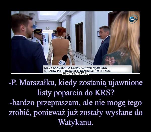 -P. Marszałku, kiedy zostanią ujawnione listy poparcia do KRS?-bardzo przepraszam, ale nie mogę tego zrobić, ponieważ już zostały wysłane do Watykanu. –