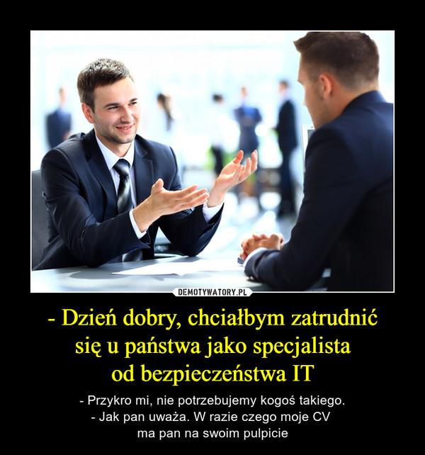 - Dzień dobry, chciałbym zatrudnićsię u państwa jako specjalistaod bezpieczeństwa IT – - Przykro mi, nie potrzebujemy kogoś takiego.- Jak pan uważa. W razie czego moje CV ma pan na swoim pulpicie