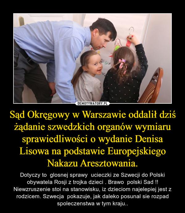 Sąd Okręgowy w Warszawie oddalił dziś żądanie szwedzkich organów wymiaru sprawiedliwości o wydanie Denisa Lisowa na podstawie Europejskiego Nakazu Aresztowania. – Dotyczy to  glosnej sprawy  ucieczki ze Szwecji do Polski obywatela Rosji z trojka dzieci . Brawo  polski Sad !! Niewzruszenie stoi na stanowisku, iz dzieciom najelepiej jest z rodzicem. Szwecja  pokazuje, jak daleko posunal sie rozpad spoleczenstwa w tym kraju..