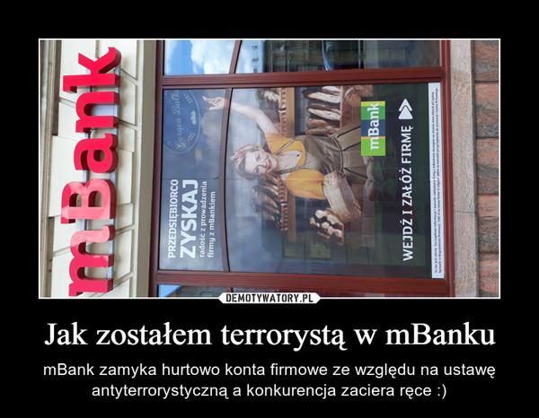 Jak zostałem terrorystą w mBanku – mBank zamyka hurtowo konta firmowe ze względu na ustawę antyterrorystyczną a konkurencja zaciera ręce :)
