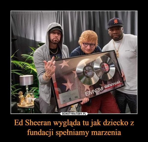 Ed Sheeran wygląda tu jak dziecko z fundacji spełniamy marzenia –