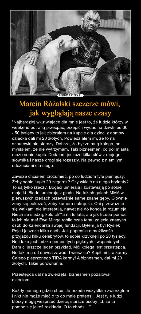 """Marcin Różalski szczerze mówi, jak wyglądają nasze czasy – """"Najbardziej wku*wiające dla mnie jest to, że ludzie którzy w weekend potrafią przećpać, przepić i wydać na dziwki po 30 - 50 tysięcy to jak zbierałem na kapcie dla dzieci z domów dziecka dali mi 20 złotych. Powiedziałem im, że to na sznurówki nie starczy. Dobrze, że był ze mną kolega, bo myślałem, że nie wytrzymam. Taki biznesmen, co pół miasta może sobie kupić. Dodałem jeszcze kilka słów z mojego słownika i nasze drogi się rozeszły. Na pewno z niemiłymi odczuciami dla niego.Zawsze chciałem zrozumieć, po co ludziom tyle pieniędzy. Żeby sobie kupić 20 zegarek? Czy wkleić na niego brylanty? To są tylko rzeczy. Bogaci umierają i zostawiają po sobie majątki. Biedni umierają z głodu. Na takich galach MMA w pierwszych rzędach przeważnie same znane gęby. Głównie żeby się pokazać, żeby kamera nakręciła. Oni przeważnie się walkami nie interesują, nawet nie do końca je rozumieją. Niech se siedzą, koło ch**a mi to lata, ale jak trzeba pomóc to ich nie ma! Ewa Minge robiła czas temu zdjęcia znanych osób do kalendarza swojej fundacji. Byłem ja był Rysiek Peja i jeszcze kilka osób. Jak poprosiła o możliwość przyjazdu kilku celebrytów, to sobie krzyknęli po 20 tysięcy. No i taka jest ludzka pomoc tych pięknych i wspaniałych. Dam ci jeszcze jeden przykład. Mój kolega jest przestępcą. No taki ma od dawna zawód. I wiesz co? Kupił mi tira karmy. Całego pieprzonego TIRA karmy! A biznesmen, dał mi 20 złotych. Takie porównanie.Przestępca dał na zwierzęta, biznesmen pożałował dzieciom.Każdy pomaga gdzie chce. Ja przede wszystkim zwierzętom i nikt nie może mieć o to do mnie pretensji. Jest tyle ludzi, którzy mogą wesprzeć dzieci, starsze osoby itd. że ta pomoc się jakoś rozkłada. O to chodzi..."""""""