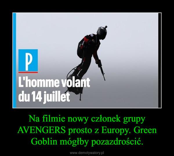 Na filmie nowy członek grupy AVENGERS prosto z Europy. Green Goblin mógłby pozazdrościć. –