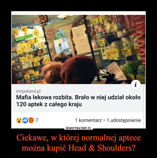 Ciekawe, w której normalnej aptece można kupić Head & Shoulders? –