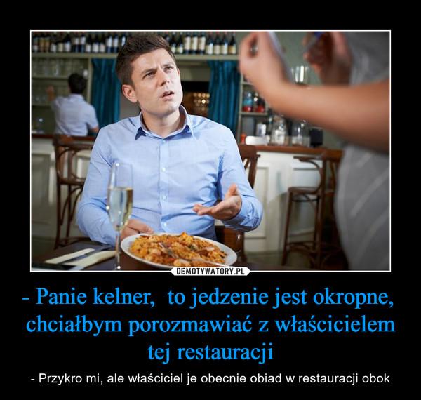 - Panie kelner,  to jedzenie jest okropne,  chciałbym porozmawiać z właścicielem tej restauracji – - Przykro mi, ale właściciel je obecnie obiad w restauracji obok