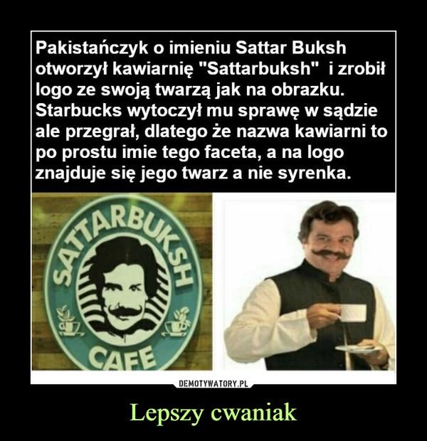 """Lepszy cwaniak –  Pakistańczyk o imieniu Sattar Buksh otworzył kawiarnię """"Sattarbuksh"""" i zrobił logo ze swoją twarzą jak na obrazku. Starbucks wytoczył mu sprawę w sądzie ale przegrał, dlatego że nazwa kawiarni to po prostu imie tego faceta, a na logo znajduje się jego twarz a nie syrenka."""