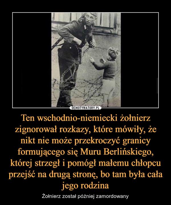 Ten wschodnio-niemiecki żołnierz zignorował rozkazy, które mówiły, że nikt nie może przekroczyć granicy formującego się Muru Berlińskiego, której strzegł i pomógł małemu chłopcu przejść na drugą stronę, bo tam była cała jego rodzina – Żołnierz został później zamordowany