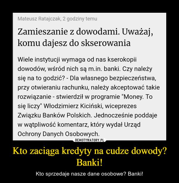 Kto zaciąga kredyty na cudze dowody? Banki! – Kto sprzedaje nasze dane osobowe? Banki!