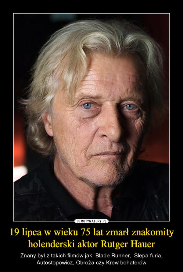 19 lipca w wieku 75 lat zmarł znakomity holenderski aktor Rutger Hauer – Znany był z takich filmów jak: Blade Runner,  Ślepa furia, Autostopowicz, Obroża czy Krew bohaterów