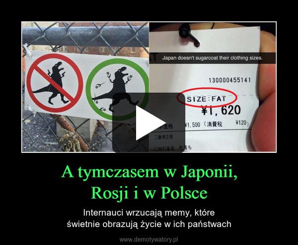 A tymczasem w Japonii,Rosji i w Polsce – Internauci wrzucają memy, któreświetnie obrazują życie w ich państwach