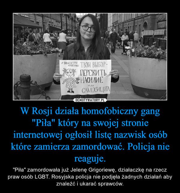 """W Rosji działa homofobiczny gang """"Piła"""" który na swojej stronie internetowej ogłosił listę nazwisk osób które zamierza zamordować. Policja nie reaguje. – """"Piła"""" zamordowała już Jelenę Grigoriewę, działaczkę na rzecz praw osób LGBT. Rosyjska policja nie podjęła żadnych działań aby znaleźć i ukarać sprawców."""