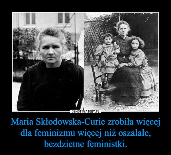 Maria Skłodowska-Curie zrobiła więcej dla feminizmu więcej niż oszalałe, bezdzietne feministki. –