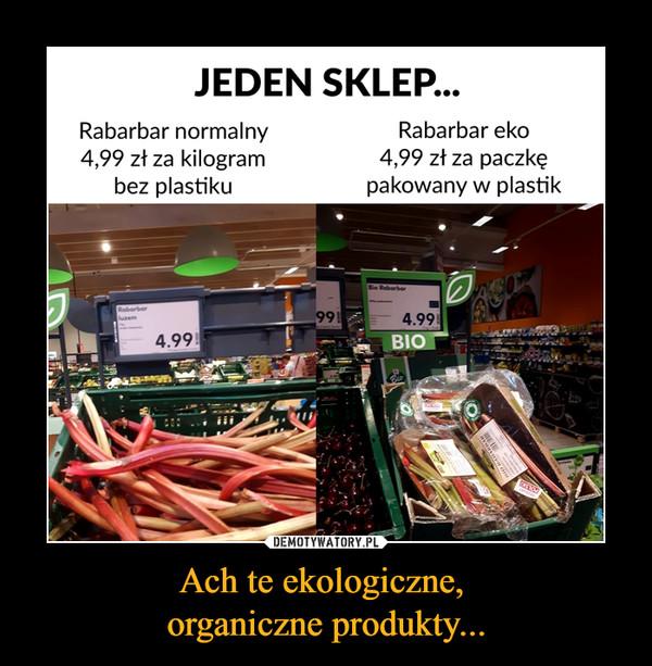 Ach te ekologiczne, organiczne produkty... –  JEDEN SKLEP... Rabarbar normalny 4,99 zł za kilogram bez plastiku Rabarbar eko 4,99 zł za paczkę pakowany w plastik