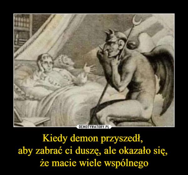Kiedy demon przyszedł, aby zabrać ci duszę, ale okazało się, że macie wiele wspólnego –