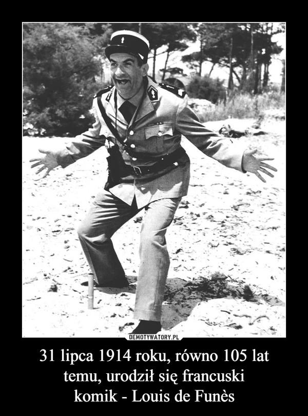31 lipca 1914 roku, równo 105 lattemu, urodził się francuskikomik - Louis de Funès –