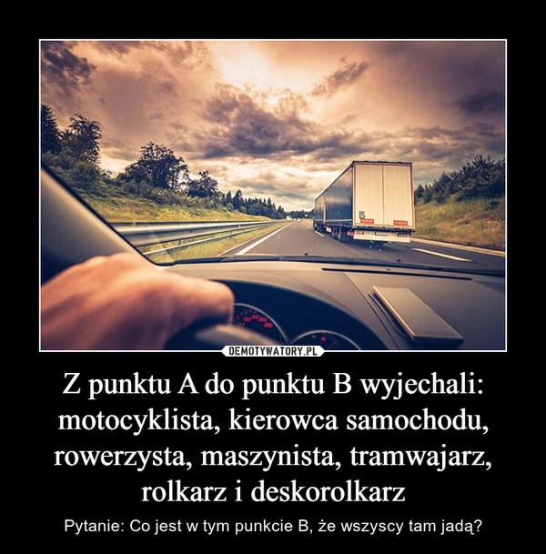 Z punktu A do punktu B wyjechali:motocyklista, kierowca samochodu,rowerzysta, maszynista, tramwajarz, rolkarz i deskorolkarz – Pytanie: Co jest w tym punkcie B, że wszyscy tam jadą?
