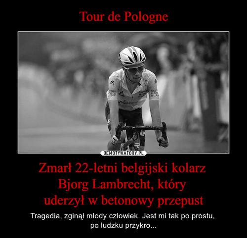 Tour de Pologne Zmarł 22-letni belgijski kolarz  Bjorg Lambrecht, który  uderzył w betonowy przepust