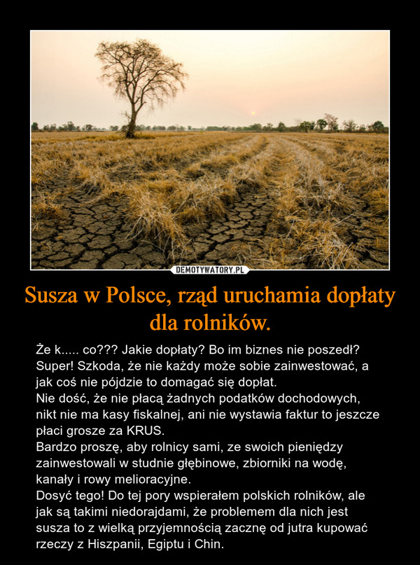 Susza w Polsce, rząd uruchamia dopłaty dla rolników. – Że k..... co??? Jakie dopłaty? Bo im biznes nie poszedł? Super! Szkoda, że nie każdy może sobie zainwestować, a jak coś nie pójdzie to domagać się dopłat.Nie dość, że nie płacą żadnych podatków dochodowych, nikt nie ma kasy fiskalnej, ani nie wystawia faktur to jeszcze płaci grosze za KRUS.Bardzo proszę, aby rolnicy sami, ze swoich pieniędzy zainwestowali w studnie głębinowe, zbiorniki na wodę, kanały i rowy melioracyjne.Dosyć tego! Do tej pory wspierałem polskich rolników, ale jak są takimi niedorajdami, że problemem dla nich jest susza to z wielką przyjemnością zacznę od jutra kupować rzeczy z Hiszpanii, Egiptu i Chin.