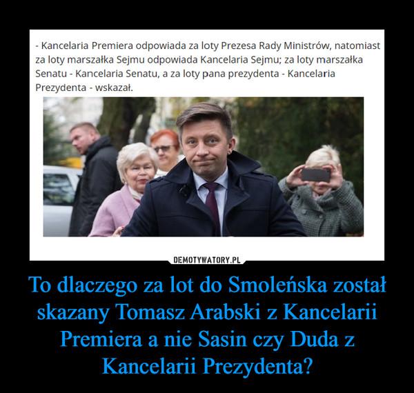 To dlaczego za lot do Smoleńska został skazany Tomasz Arabski z Kancelarii Premiera a nie Sasin czy Duda z Kancelarii Prezydenta? –