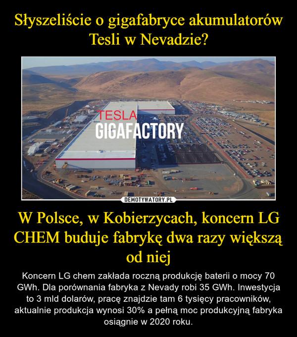 W Polsce, w Kobierzycach, koncern LG CHEM buduje fabrykę dwa razy większą od niej – Koncern LG chem zakłada roczną produkcję baterii o mocy 70 GWh. Dla porównania fabryka z Nevady robi 35 GWh. Inwestycja to 3 mld dolarów, pracę znajdzie tam 6 tysięcy pracowników, aktualnie produkcja wynosi 30% a pełną moc produkcyjną fabryka osiągnie w 2020 roku.