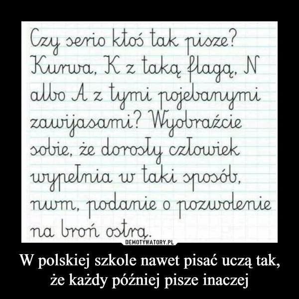 W polskiej szkole nawet pisać uczą tak, że każdy później pisze inaczej –  czy serio ktoś tak pisze?