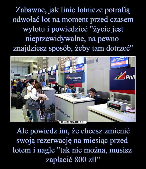 """Ale powiedz im, że chcesz zmienić swoją rezerwację na miesiąc przed lotem i nagle """"tak nie można, musisz zapłacić 800 zł!"""" –"""