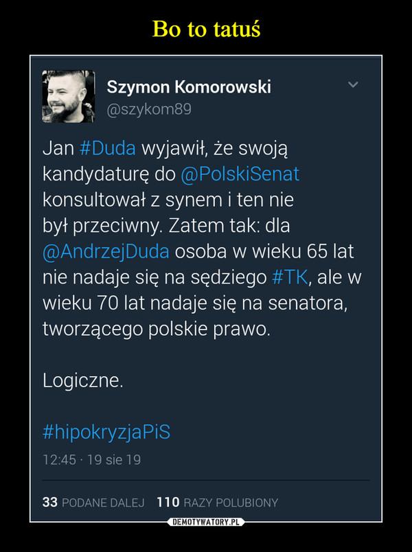 –  Jan #Duda wyjawił, że swojąkandydaturę do @PolskiSenatkonsultował z synem i ten niebył przeciwny. Zatem tak: dla@AndrzejDuda osoba w wieku 65 latnie nadaje się na sędziego #TK, ale wwieku 70 lat nadaje się na senatora,tworzącego polskie prawo.Logiczne.#hipokryzjaPiS