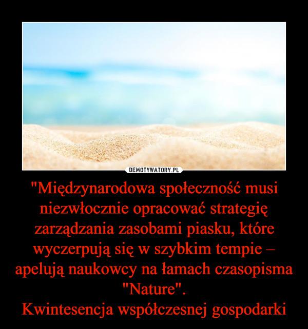 """""""Międzynarodowa społeczność musi niezwłocznie opracować strategię zarządzania zasobami piasku, które wyczerpują się w szybkim tempie – apelują naukowcy na łamach czasopisma """"Nature"""".Kwintesencja współczesnej gospodarki –"""