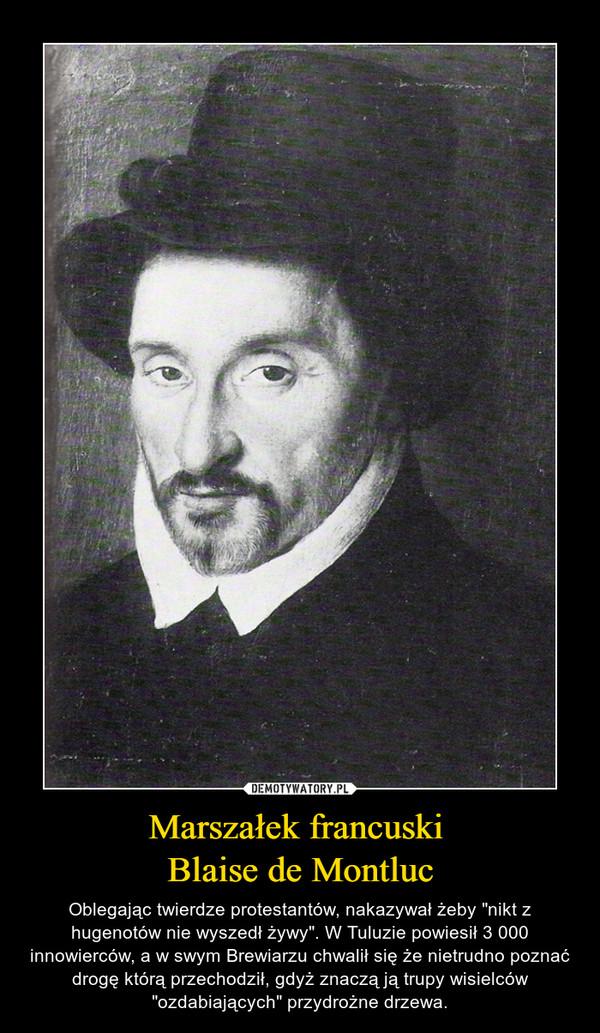"""Marszałek francuski Blaise de Montluc – Oblegając twierdze protestantów, nakazywał żeby """"nikt z hugenotów nie wyszedł żywy"""". W Tuluzie powiesił 3 000 innowierców, a w swym Brewiarzu chwalił się że nietrudno poznać drogę którą przechodził, gdyż znaczą ją trupy wisielców """"ozdabiających"""" przydrożne drzewa."""