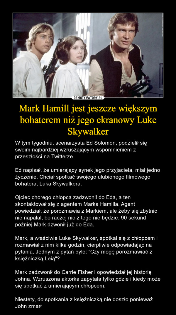 """Mark Hamill jest jeszcze większym bohaterem niż jego ekranowy Luke Skywalker – W tym tygodniu, scenarzysta Ed Solomon, podzielił się swoim najbardziej wzruszającym wspomnieniem z przeszłości na Twitterze.Ed napisał, że umierający synek jego przyjaciela, miał jedno życzenie. Chciał spotkać swojego ulubionego filmowego bohatera, Luka Skywalkera. Ojciec chorego chłopca zadzwonił do Eda, a ten skontaktował się z agentem Marka Hamilla. Agent powiedział, że porozmawia z Markiem, ale żeby się zbytnio nie napalał, bo raczej nic z tego nie będzie. 90 sekund później Mark dzwonił już do Eda. Mark, a właściwie Luke Skywalker, spotkał się z chłopcem i rozmawiał z nim kilka godzin, cierpliwie odpowiadając na pytania. Jednym z pytań było: """"Czy mogę porozmawiać z księżniczką Leią""""? Mark zadzwonił do Carrie Fisher i opowiedział jej historię Johna. Wzruszona aktorka zapytała tylko gdzie i kiedy może się spotkać z umierającym chłopcem.Niestety, do spotkania z księżniczką nie doszło ponieważ John zmarł"""