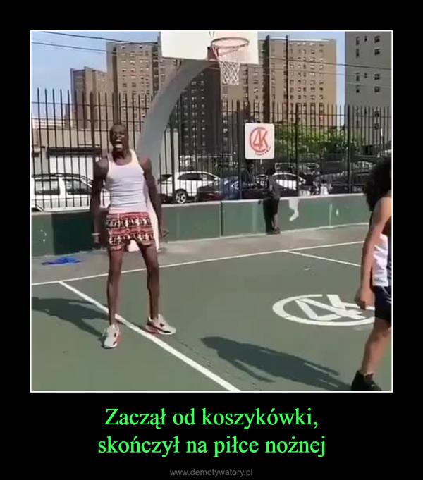 Zaczął od koszykówki,skończył na piłce nożnej –