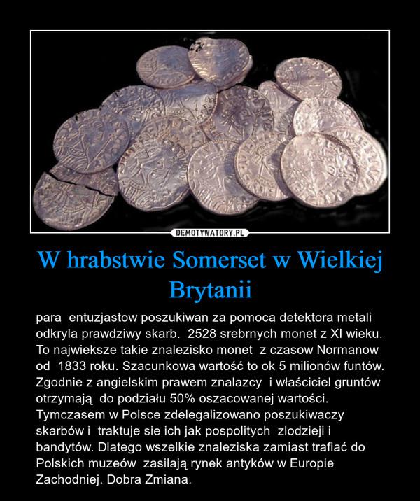W hrabstwie Somerset w Wielkiej Brytanii – para  entuzjastow poszukiwan za pomoca detektora metali odkryla prawdziwy skarb.  2528 srebrnych monet z XI wieku. To najwieksze takie znalezisko monet  z czasow Normanow od  1833 roku. Szacunkowa wartość to ok 5 milionów funtów. Zgodnie z angielskim prawem znalazcy  i właściciel gruntów otrzymają  do podziału 50% oszacowanej wartości. Tymczasem w Polsce zdelegalizowano poszukiwaczy  skarbów i  traktuje sie ich jak pospolitych  zlodzieji i bandytów. Dlatego wszelkie znaleziska zamiast trafiać do Polskich muzeów  zasilają rynek antyków w Europie Zachodniej. Dobra Zmiana.