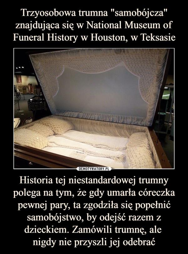 Historia tej niestandardowej trumny polega na tym, że gdy umarła córeczka pewnej pary, ta zgodziła się popełnić samobójstwo, by odejść razem z dzieckiem. Zamówili trumnę, ale nigdy nie przyszli jej odebrać –