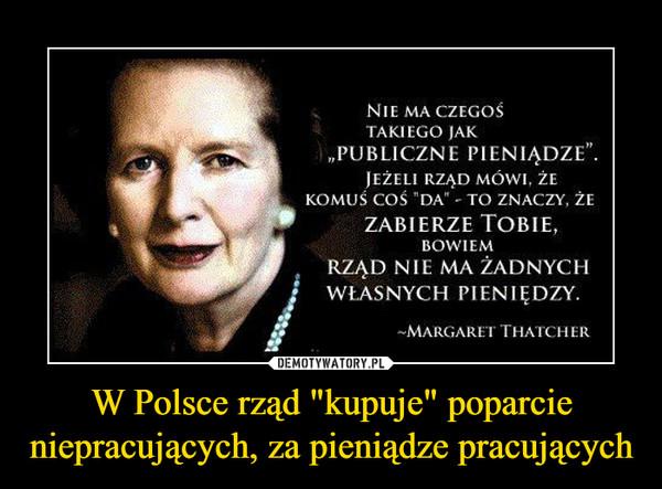 """W Polsce rząd """"kupuje"""" poparcie niepracujących, za pieniądze pracujących –  NIC MA CZEGOŚTAKIEGO JAK""""PUBLICZNE PIENIĄDZE"""".Jeżeli rząd mówi, żekomuś coś """"da"""" - to znaczy. żezabierze Tobie,BOWIEMRZĄD NIE MA ŻADNYCHf   WŁASNYCH PIENIĘDZY.-MARGARET THATCHER"""