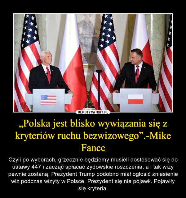 """""""Polska jest blisko wywiązania się z kryteriów ruchu bezwizowego"""".-Mike Fance – Czyli po wyborach, grzecznie będziemy musieli dostosować się do ustawy 447 i zacząć spłacać żydowskie roszczenia, a i tak wizy pewnie zostaną. Prezydent Trump podobno miał ogłosić zniesienie wiz podczas wizyty w Polsce. Prezydent się nie pojawił. Pojawiły się kryteria."""