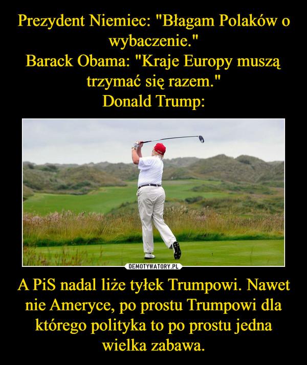 A PiS nadal liże tyłek Trumpowi. Nawet nie Ameryce, po prostu Trumpowi dla którego polityka to po prostu jedna wielka zabawa. –