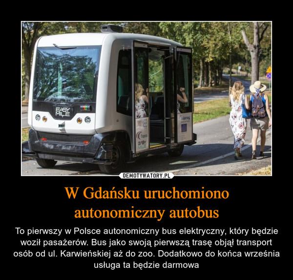 W Gdańsku uruchomionoautonomiczny autobus – To pierwszy w Polsce autonomiczny bus elektryczny, który będzie woził pasażerów. Bus jako swoją pierwszą trasę objął transport osób od ul. Karwieńskiej aż do zoo. Dodatkowo do końca września usługa ta będzie darmowa