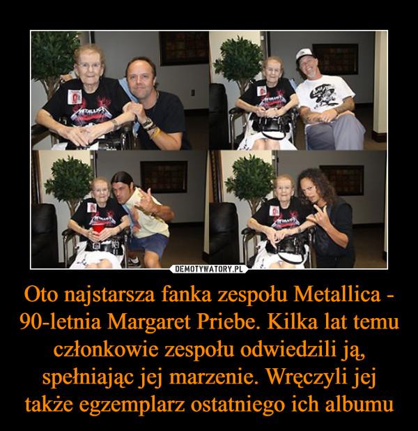 Oto najstarsza fanka zespołu Metallica - 90-letnia Margaret Priebe. Kilka lat temu członkowie zespołu odwiedzili ją, spełniając jej marzenie. Wręczyli jej także egzemplarz ostatniego ich albumu –