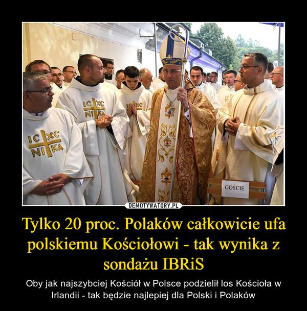 Tylko 20 proc. Polaków całkowicie ufa polskiemu Kościołowi - tak wynika z sondażu IBRiS – Oby jak najszybciej Kościół w Polsce podzielił los Kościoła w Irlandii - tak będzie najlepiej dla Polski i Polaków