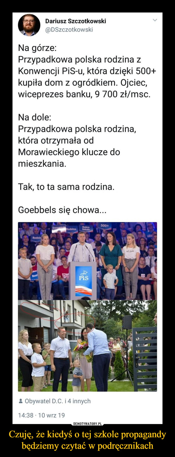 Czuję, że kiedyś o tej szkole propagandy będziemy czytać w podręcznikach –  Dariusz Szczotkowski @DSzczotkowski Na górze: Przypadkowa polska rodzina z Konwencji PiS-u, która dzięki 500+ kupiła dom z ogródkiem. Ojciec, wiceprezes banku, 9 700 zł/msc. Na dole. Przypadkowa polska rodzina, która otrzymała od Morawieckiego klucze do mieszkania. Tak, to ta sama rodzina. Goebbels się chowa...