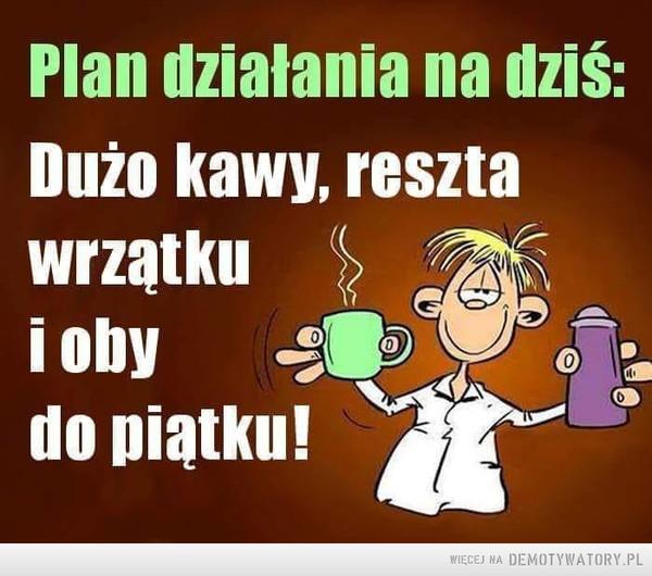 Plan –  Plan działania na dziś:Dużo kawy, resztawrzątkui obydo piątku!