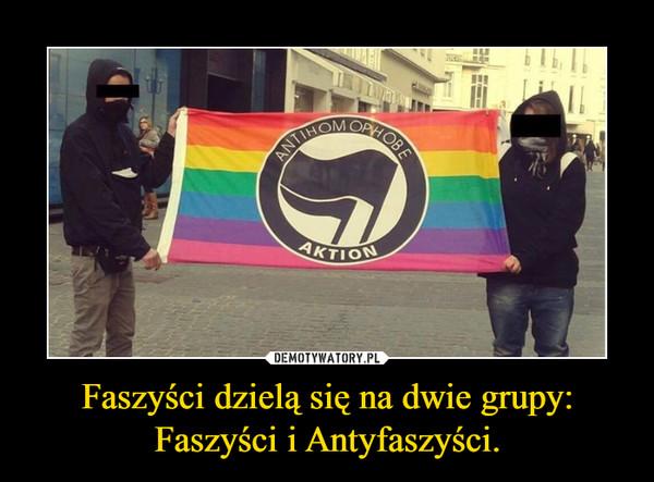 Faszyści dzielą się na dwie grupy: Faszyści i Antyfaszyści.