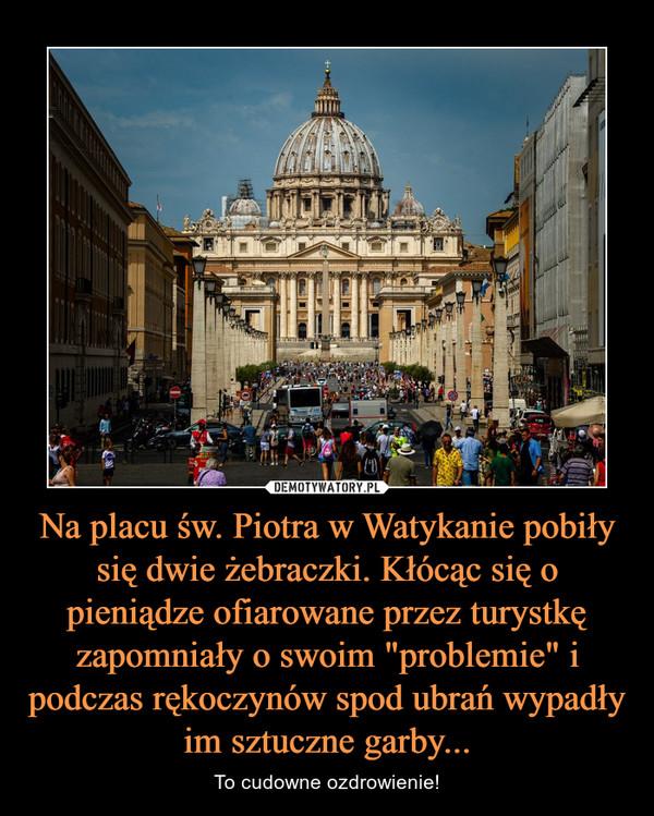 """Na placu św. Piotra w Watykanie pobiły się dwie żebraczki. Kłócąc się o pieniądze ofiarowane przez turystkę zapomniały o swoim """"problemie"""" i podczas rękoczynów spod ubrań wypadły im sztuczne garby... – To cudowne ozdrowienie!"""