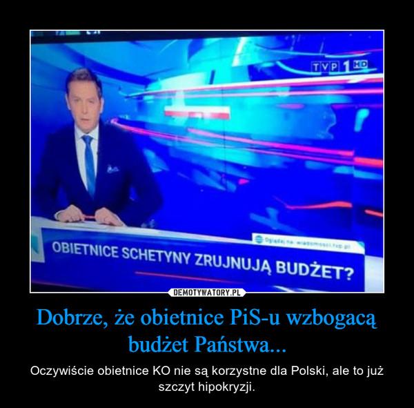 Dobrze, że obietnice PiS-u wzbogacą budżet Państwa... – Oczywiście obietnice KO nie są korzystne dla Polski, ale to już szczyt hipokryzji.
