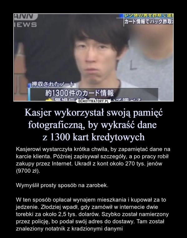 Kasjer wykorzystał swoją pamięć fotograficzną, by wykraść dane z 1300 kart kredytowych – Kasjerowi wystarczyła krótka chwila, by zapamiętać dane na karcie klienta. Później zapisywał szczegóły, a po pracy robił zakupy przez Internet. Ukradł z kont około 270 tys. jenów (9700 zł).Wymyślił prosty sposób na zarobek.W ten sposób opłacał wynajem mieszkania i kupował za to jedzenie. Złodziej wpadł, gdy zamówił w internecie dwie torebki za około 2,5 tys. dolarów. Szybko został namierzony przez policję, bo podał swój adres do dostawy. Tam został znaleziony notatnik z kradzionymi danymi