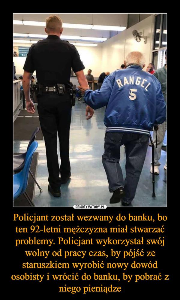 Policjant został wezwany do banku, bo ten 92-letni mężczyzna miał stwarzać problemy. Policjant wykorzystał swój wolny od pracy czas, by pójść ze staruszkiem wyrobić nowy dowód osobisty i wrócić do banku, by pobrać z niego pieniądze –