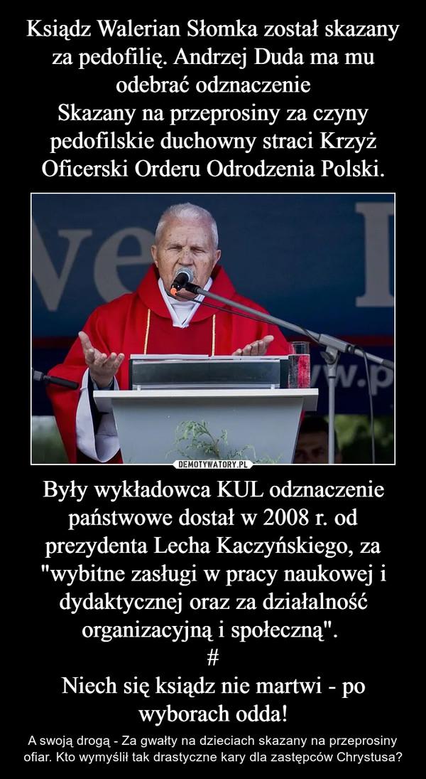 """Były wykładowca KUL odznaczenie państwowe dostał w 2008 r. od prezydenta Lecha Kaczyńskiego, za """"wybitne zasługi w pracy naukowej i dydaktycznej oraz za działalność organizacyjną i społeczną"""". #Niech się ksiądz nie martwi - po wyborach odda! – A swoją drogą - Za gwałty na dzieciach skazany na przeprosiny ofiar. Kto wymyślił tak drastyczne kary dla zastępców Chrystusa?"""